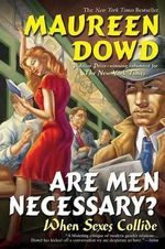 Are Men Necessary? : When Sexes Collide - Maureen Dowd