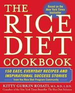 The Rice Diet Cookbook : 150 Easy, Everyday Recipes and Inspirational Success Stories from the Rice Diet Program Community - Kitty Gurkin Rosati