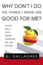 Why Don't I Do the Things I Know Are Good for Me? : Taking Small Steps Toward Improving the Big Picture - B J Gallagher