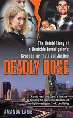 Deadly Dose : The Untold Story of a Homicide Investigator's Crusade for Truth and Justice - Amanda Lamb