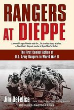 Rangers at Dieppe : The First Combat Action of U.S. Army Rangers in World War II - Jim DeFelice