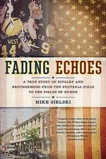 Fading Echoes : A True Story of Rivalry and Brotherhood from the Football Field to the Fields of Honor - Mike Sielski