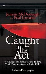Caught in the Act : A Courageous Family's Fight to Save Their Daughter from a Serial Killer - Jeannie McDonough