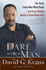 Dare to be a Man : The Truth Every Man Must Know...and Every Woman Needs to Know About Him - David G. Evans