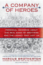 A Company of Heroes : Personal Memories about the Real Band of Brothers and the Legacy They Left Us - Marcus Brotherton
