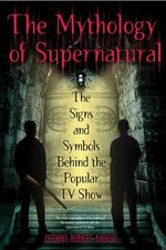 The Mythology of Supernatural : The Signs and Symbols Behind the Popular TV Show - Nathan Robert Brown