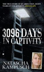 3,096 Days in Captivity : The True Story of My Abduction, Eight Years of Enslavement, and Escape - Natascha Kampusch
