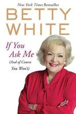 If You Ask Me : (And of Course You Won't) - Betty White