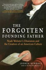 The Forgotten Founding Father : Noah Webster's Obsession and the Creation of an American Culture - Joshua Kendall