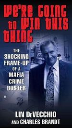 We're Going to Win This Thing : The Shocking Frame-Up of a Mafia Crime Buster - Lin DeVecchio