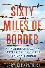 Sixty Miles of Border : An American Lawman Battles Drugs on the Mexican Border - Terry Kirkpatrick