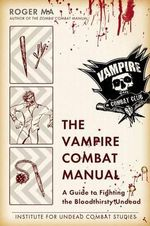 The Vampire Combat Manual : A Guide to Fighting the Bloodthirsty Undead - Roger Ma