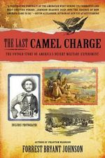 The Last Camel Charge : The Untold Story of America's Desert Military Experiment - Forrest Bryant Johnson