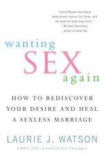 Wanting Sex Again : How to Rediscover Your Desire and Heal a Sexless Marriage - Laurie J Watson