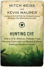 Hunting Che : How A U.S. Special Forces Team Helped Capture the World's Most Famous Revolution Ary - Mitch Weiss