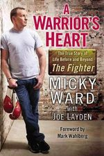 A Warrior's Heart : The True Story of Life Before and Beyond the Fighter - Micky Ward