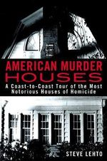 American Murder Houses : A Coast-to-Coast Tour of the Most Notorious Houses of Homicide - Steve Lehto