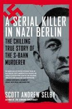 A Serial Killer in Nazi Berlin : The Chilling True Story of the S-Bahn Murderer - Scott Andrew Selby