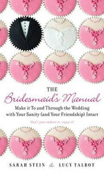 The Bridesmaid's Manual : Make It to and Through the Wedding with Your Sanity (and Your Friendship) Intact - Sarah Stein
