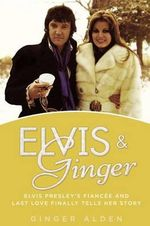 Elvis and Ginger : Elvis Presley's Fiancee and Last Love Finally Tells Her Story - Ginger Alden