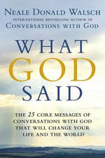 What God Said : The 25 Core Messages of Conversations with God That Will Change Your Life and the World - Neale Donald Walsch