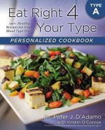 Eat Right 4 Your Type Personalized Cookbook Type A : 150+ Healthy Recipes for Your Blood Type Diet - Peter D Adamo