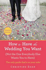How to Have the Wedding You Want : Not the One Everybody Else Wants You to Have - Christine Egan