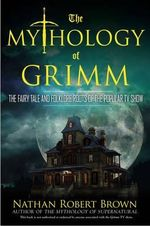 The Mythology of Grimm : The Fairy Tale and Folklore Roots of the Popular TV Show - Nathan Robert Brown