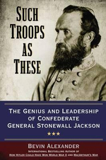 Such Troops as These : The Genius and Leadership of Confederate General Stonewall Jackson - Bevin Alexander
