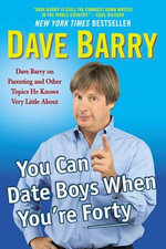 You Can Date Boys When You're Forty : Dave Barry on Parenting and Other Topics He Knows Very Little about - Dr Dave Barry