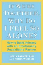 If We're Together, Why Do I Feel So Alone? : How to Build Intimacy with an Emotionally Unavailable Partner - Holly Parker