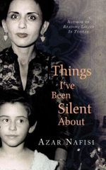 Things I've Been Silent About : Memories - Azar Nafisi