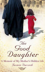 The Good Daughter : A Memoir of My Mother's Hidden Life - Jasmin Darznik