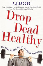 Drop Dead Healthy : One Man's Humble Quest for Bodily Perfection - A. J. Jacobs