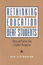 Rethinking the Education of Deaf Students : Theory and Practice from a Teacher's Perspective - Sue Livingston
