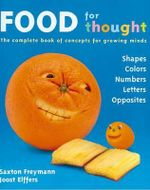 Food for Thought :  The Complete Book of Concepts for Growing Minds - Saxton Freymann