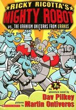 Ricky Ricotta's Mighty Robot Vs. the Uranium Unicorns from Uranus - Dav Pilkey