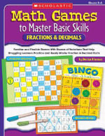 Math Games to Master Basic Skills : Fractions and Decimals: Familiar and Flexible Games with Dozens of Variations That Help Struggling Learners Practice and Really Master Basic Fraction and Decimal Skills and Concepts - Denise Kiernan