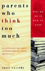Parents Who Think Too Much : Why We Do it, How to Stop - Anne Cassidy