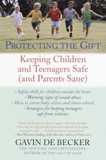 Protecting the Gift : Keeping Children and Teenagers Safe (and Parents Sane) - Gavin De Becker