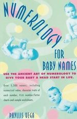 Numerology for Baby Names : Use the Ancient Art of Numerology to Give Your Baby a Head Start in Life - Phyllis Vega