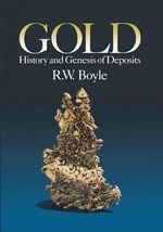 Gold : History and Genesis of Deposits : History and Genesis of Deposits - R.W. (Robert William) Boyle