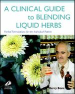 A Clinical Guide to Blending Liquid Herbs : Herbal Formulations for the Individual Patient - Kerry Bone