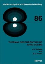 Thermal Decomposition of Ionic Solids : Chemical Properties and Reactivities of Ionic Crystalline Phases - A.K. Galwey