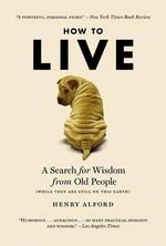 How to Live : A Search for Wisdom from Old People... - Henry Alford