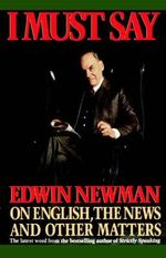 I Must Say : Edwin Newman on English, the News, and Other Matters - Edwin Newman