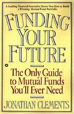 Funding Your Future : The Only Guide to Mutual Funds You'll Ever Need - Jonathan Clements