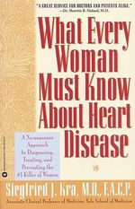 What Every Woman Must Know About Heart Disease :  A No-Nonsense Approach to Diagnosing, Treating, and Preventing the #1 Killer of Women - S.J. Kra
