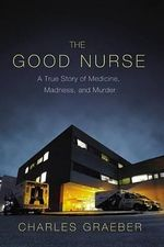 The Good Nurse : A True Story of Medicine, Madness, and Murder - Charles Graeber