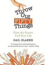 Throw Out Fifty Things : Let Go of Your Clutter and Grab Hold of Your Life - Gail Blanke